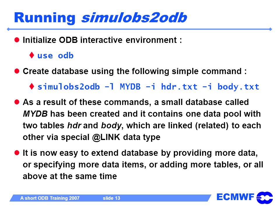 ECMWF A short ODB Training 2007 slide 13 Running simulobs2odb Initialize ODB interactive environment : use odb Create database using the following sim