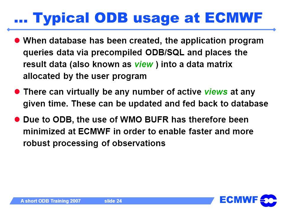 ECMWF A short ODB Training 2007 slide 24 … Typical ODB usage at ECMWF When database has been created, the application program queries data via precomp