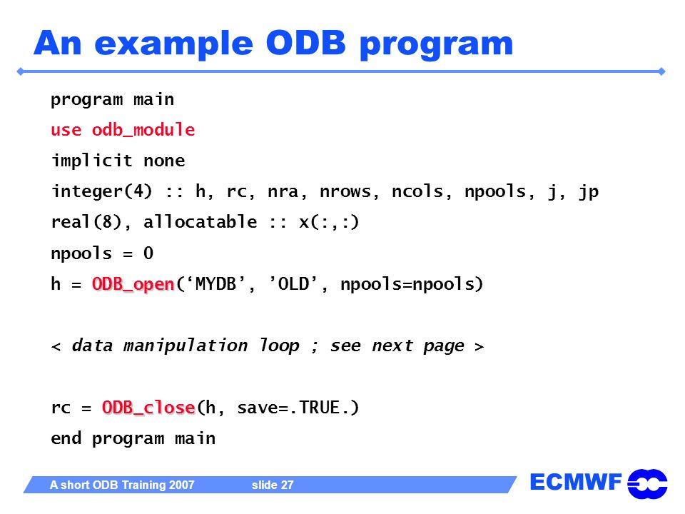 ECMWF A short ODB Training 2007 slide 27 An example ODB program program main use odb_module implicit none integer(4) :: h, rc, nra, nrows, ncols, npoo