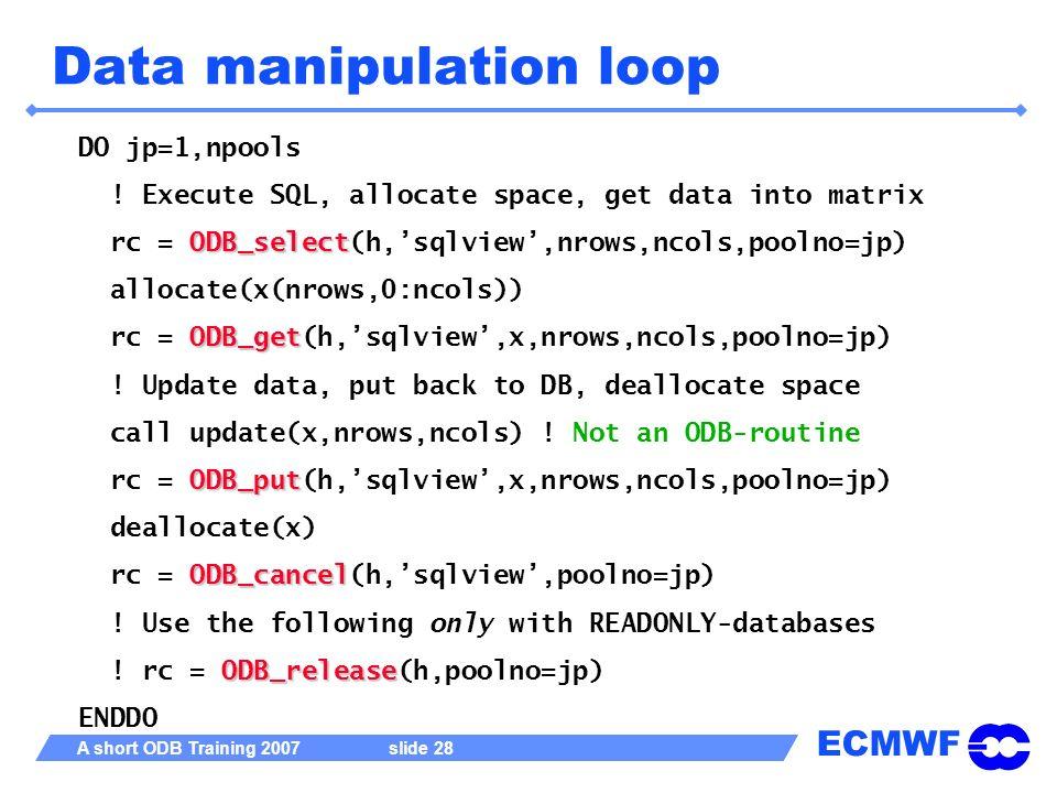 ECMWF A short ODB Training 2007 slide 28 Data manipulation loop DO jp=1,npools ! Execute SQL, allocate space, get data into matrix ODB_select rc = ODB