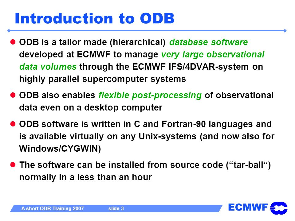 ECMWF A short ODB Training 2007 slide 14 Visualizing with odbviewer History: odbviewer was originally written to be used as a debugging tool for ODB software development Linked with ECMWF graphics package MAGICS/MAGICS++ Displays coverage plots Also a textual report generator Displays output of data queries Sensitive to ODB/SQL-language : tries automatically produce both coverage plot and textual report for the user Textual report itself can be invaluable source of information for further post-processing tasks Making use of the new and more economical tool odbsql