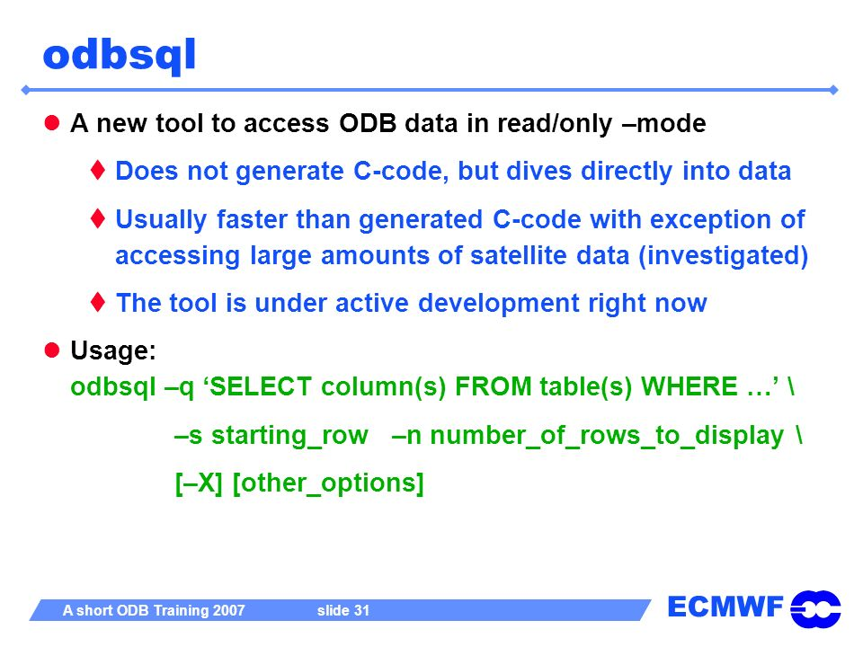 ECMWF A short ODB Training 2007 slide 31 odbsql A new tool to access ODB data in read/only –mode Does not generate C-code, but dives directly into dat