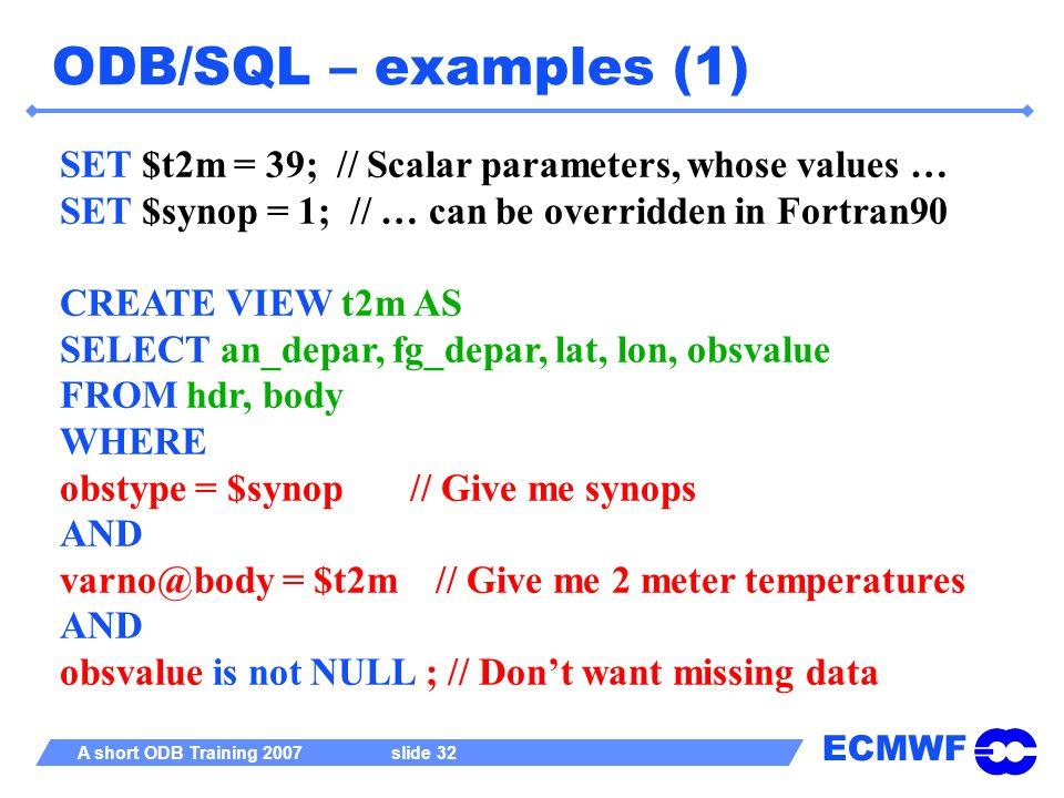 ECMWF A short ODB Training 2007 slide 32 ODB/SQL – examples (1) SET $t2m = 39; // Scalar parameters, whose values … SET $synop = 1; // … can be overri