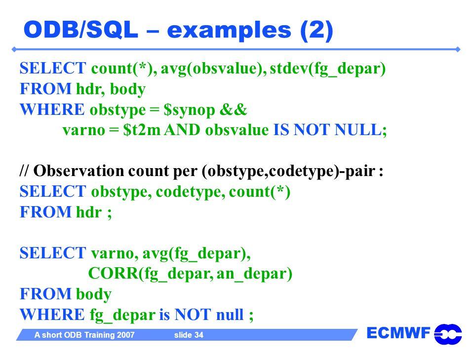 ECMWF A short ODB Training 2007 slide 34 ODB/SQL – examples (2) SELECT count(*), avg(obsvalue), stdev(fg_depar) FROM hdr, body WHERE obstype = $synop