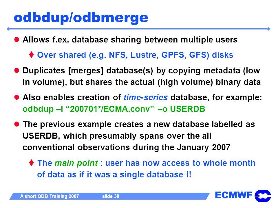 ECMWF A short ODB Training 2007 slide 38 odbdup/odbmerge Allows f.ex. database sharing between multiple users Over shared (e.g. NFS, Lustre, GPFS, GFS