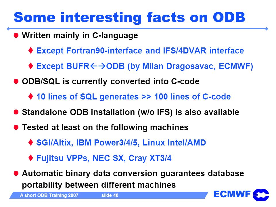 ECMWF A short ODB Training 2007 slide 40 Some interesting facts on ODB Written mainly in C-language Except Fortran90-interface and IFS/4DVAR interface