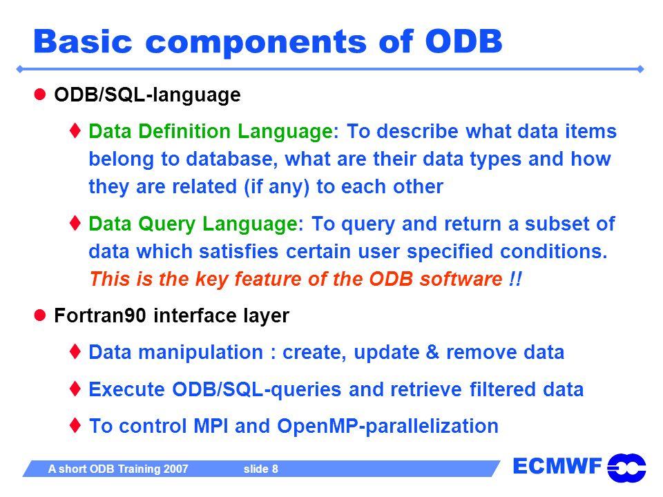 ECMWF A short ODB Training 2007 slide 8 Basic components of ODB ODB/SQL-language Data Definition Language: To describe what data items belong to datab