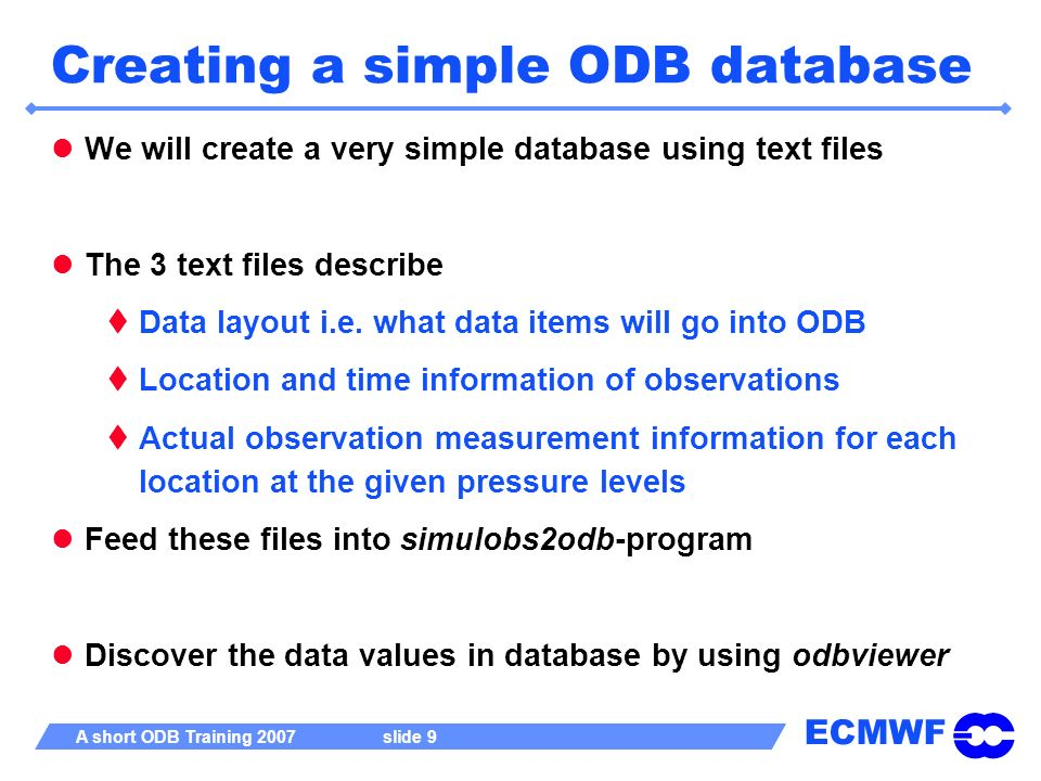 ECMWF A short ODB Training 2007 slide 10 Data definition layout : MYDB.ddl CREATE TABLE hdr AS ( seqno pk1int, obstype pk1int, codetype pk1int, lat pk9real, lon pk9real, date yyyymmdd, time hhmmss, body @LINK, ); CREATE TABLE body AS ( entryno pk1int, varno pk1int, vertco_type pk1int, press pk9real, obsvalue pk9real, );