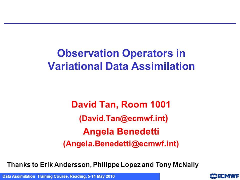 Data Assimilation Training Course, Reading, 5-14 May 2010 Observation Operators in Variational Data Assimilation David Tan, Room 1001 (David.Tan@ecmwf
