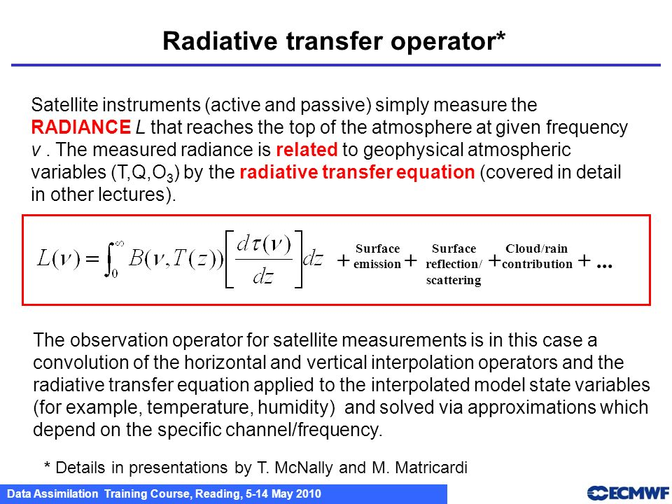 Data Assimilation Training Course, Reading, 5-14 May 2010 Radiative transfer operator* + Surface emission + Surface reflection/ scattering + Cloud/rai