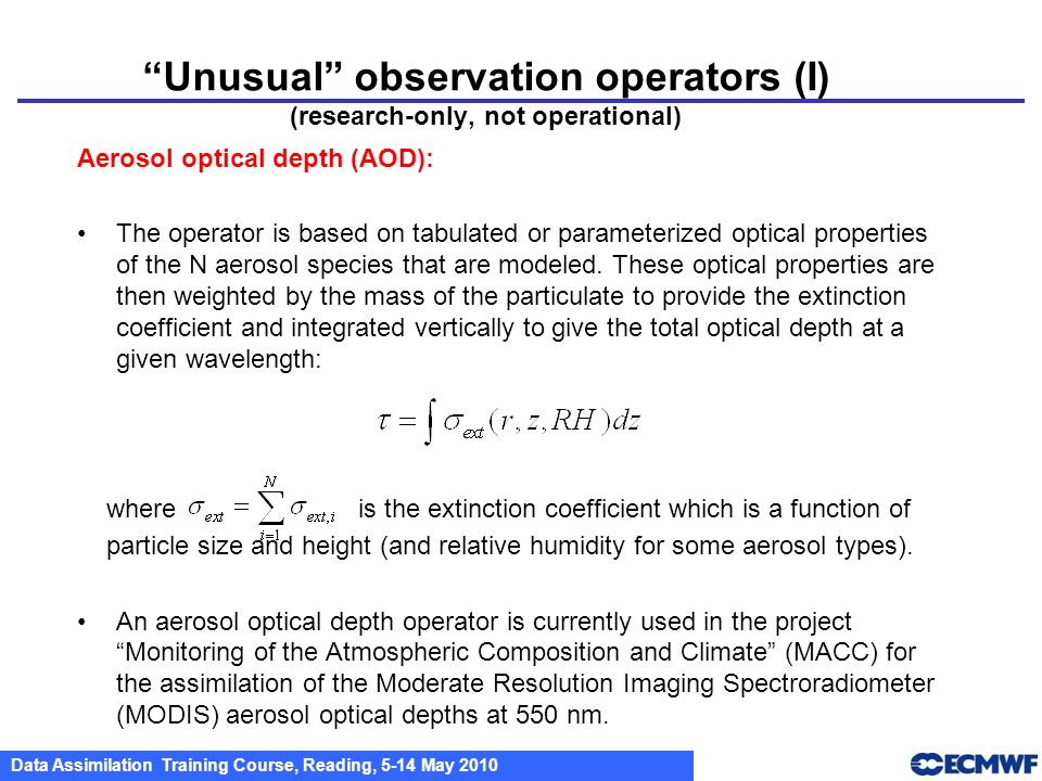 Data Assimilation Training Course, Reading, 5-14 May 2010 Unusual observation operators (I) (research-only, not operational) Aerosol optical depth (AO