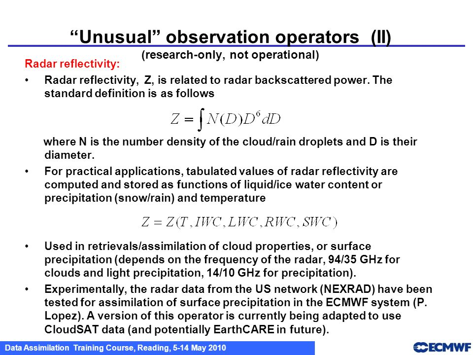Data Assimilation Training Course, Reading, 5-14 May 2010 Unusual observation operators (II) (research-only, not operational) Radar reflectivity: Rada