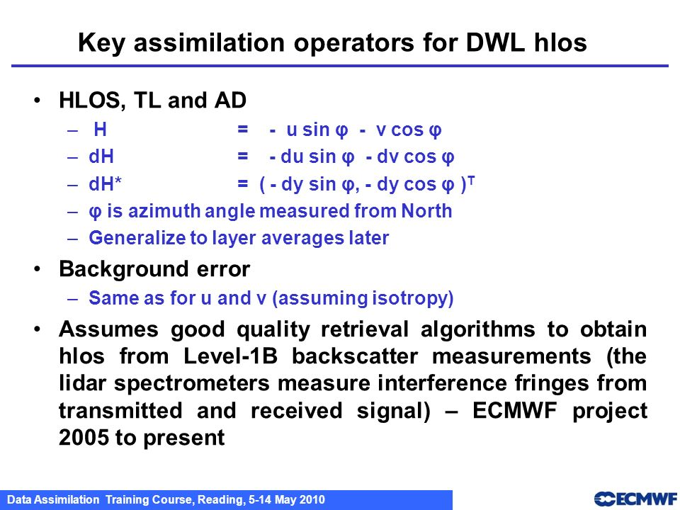 Data Assimilation Training Course, Reading, 5-14 May 2010 Key assimilation operators for DWL hlos HLOS, TL and AD – H = - u sin φ - v cos φ –dH = - du