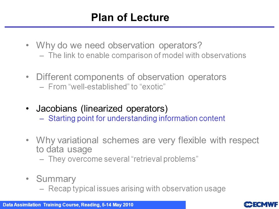 Data Assimilation Training Course, Reading, 5-14 May 2010 Why do we need observation operators? –The link to enable comparison of model with observati