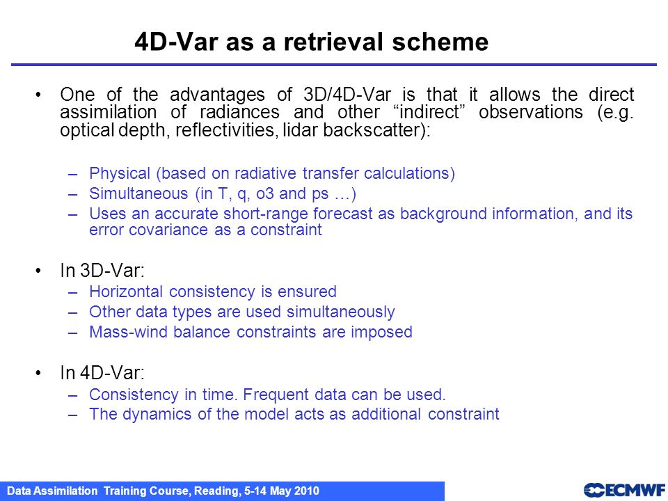 Data Assimilation Training Course, Reading, 5-14 May 2010 4D-Var as a retrieval scheme One of the advantages of 3D/4D-Var is that it allows the direct