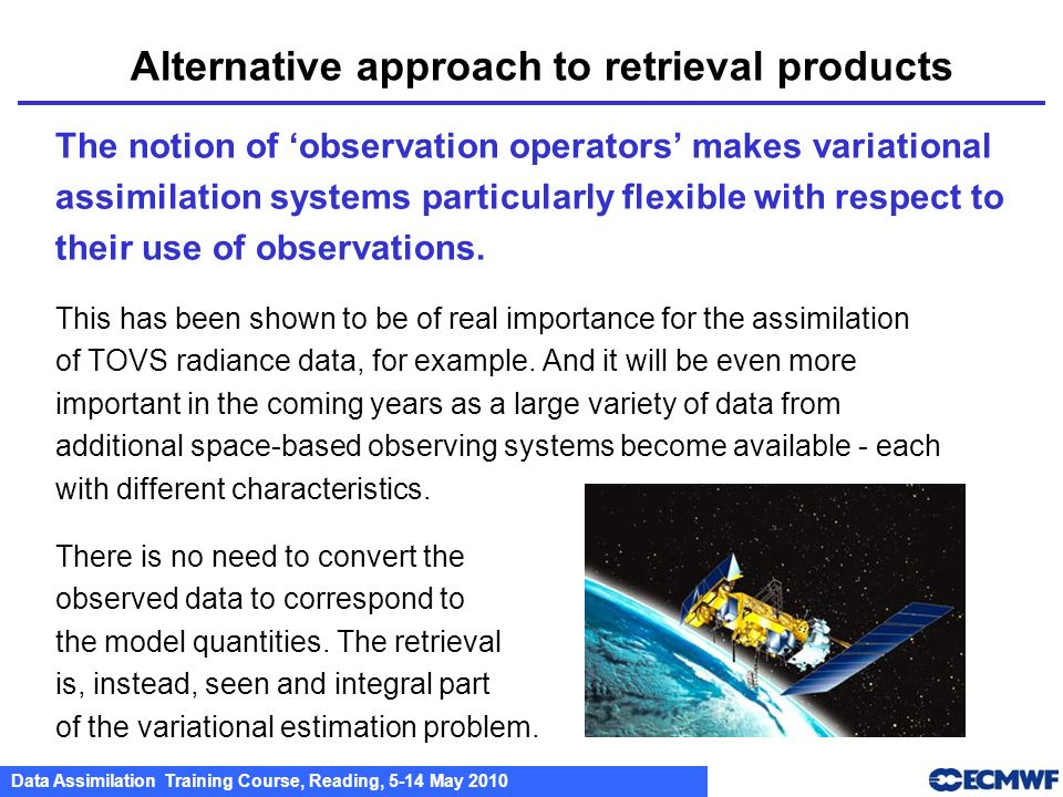 Data Assimilation Training Course, Reading, 5-14 May 2010 Alternative approach to retrieval products The notion of observation operators makes variati