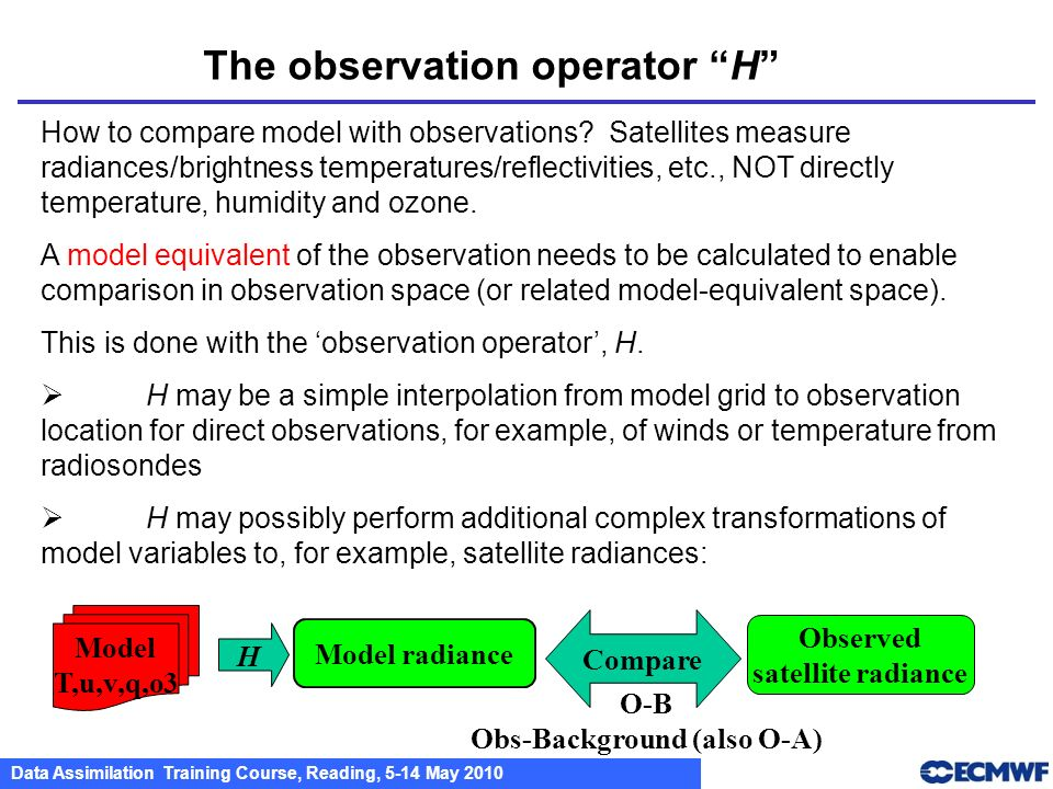 Data Assimilation Training Course, Reading, 5-14 May 2010 The observation operator H How to compare model with observations? Satellites measure radian