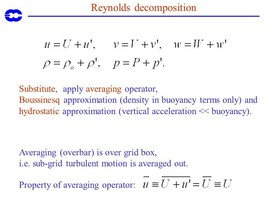 Reynolds decomposition Substitute, apply averaging operator, Boussinesq approximation (density in buoyancy terms only) and hydrostatic approximation (