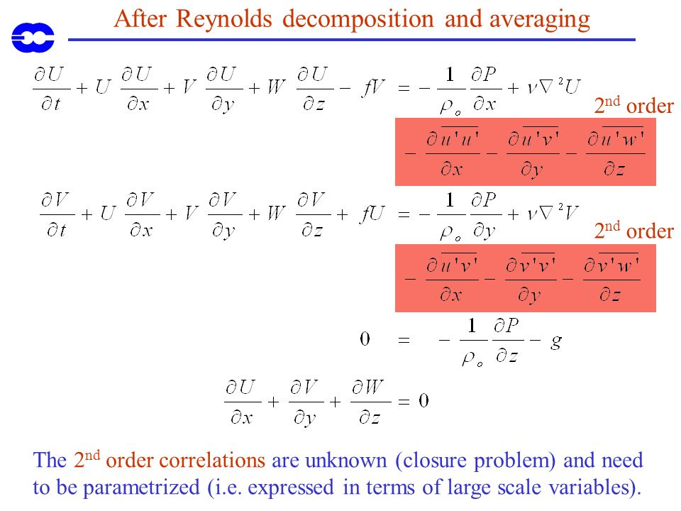 After Reynolds decomposition and averaging The 2 nd order correlations are unknown (closure problem) and need to be parametrized (i.e. expressed in te