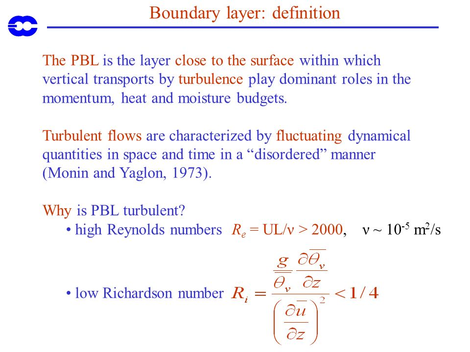 Boundary layer: definition The PBL is the layer close to the surface within which vertical transports by turbulence play dominant roles in the momentu