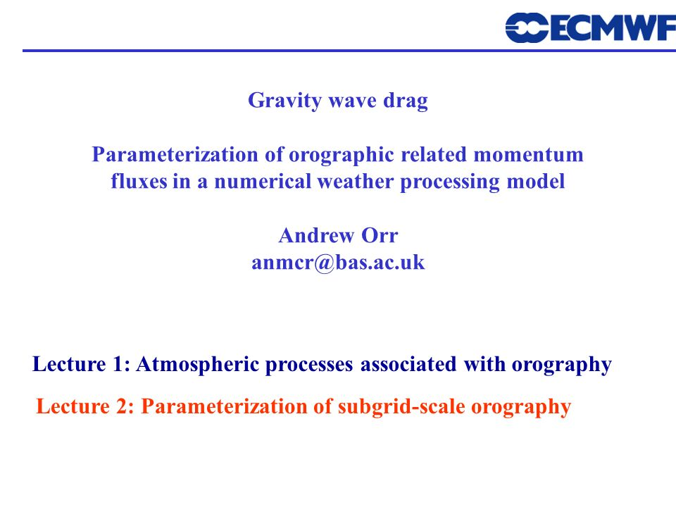 Gravity wave drag Parameterization of orographic related momentum fluxes in a numerical weather processing model Andrew Orr anmcr@bas.ac.uk Lecture 1:
