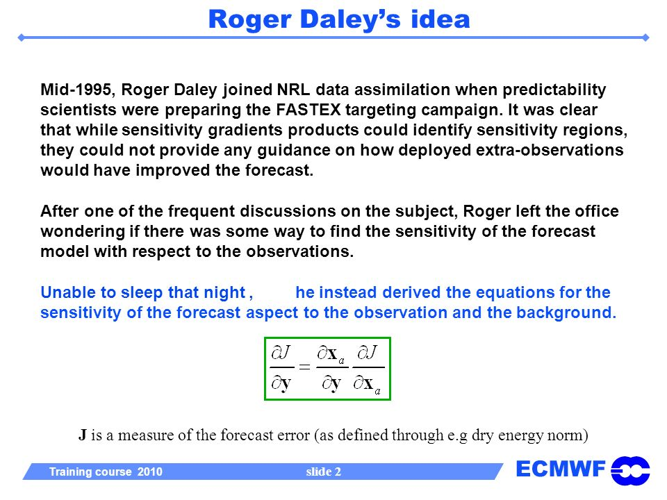 ECMWF Training course 2010 slide 2 Roger Daleys idea Mid-1995, Roger Daley joined NRL data assimilation when predictability scientists were preparing the FASTEX targeting campaign.