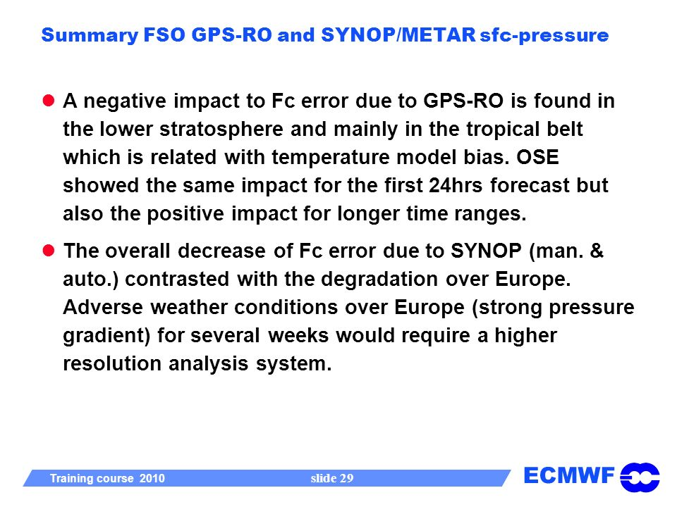 ECMWF Training course 2010 slide 29 Summary FSO GPS-RO and SYNOP/METAR sfc-pressure A negative impact to Fc error due to GPS-RO is found in the lower stratosphere and mainly in the tropical belt which is related with temperature model bias.