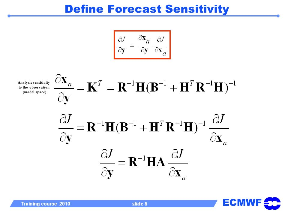 ECMWF Training course 2010 slide 8 Define Forecast Sensitivity Analysis sensitivity to the observation (model space)