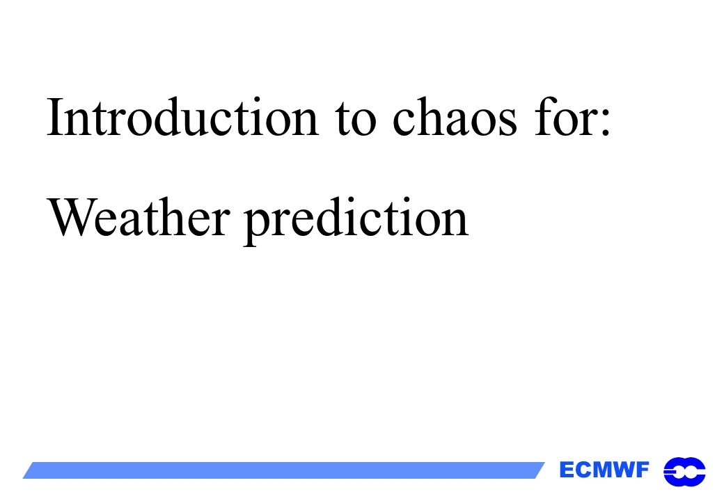 ECMWF Introduction to chaos for: Weather prediction