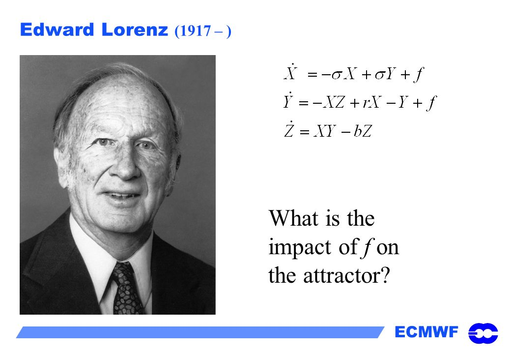 ECMWF Edward Lorenz (1917 – ) What is the impact of f on the attractor?