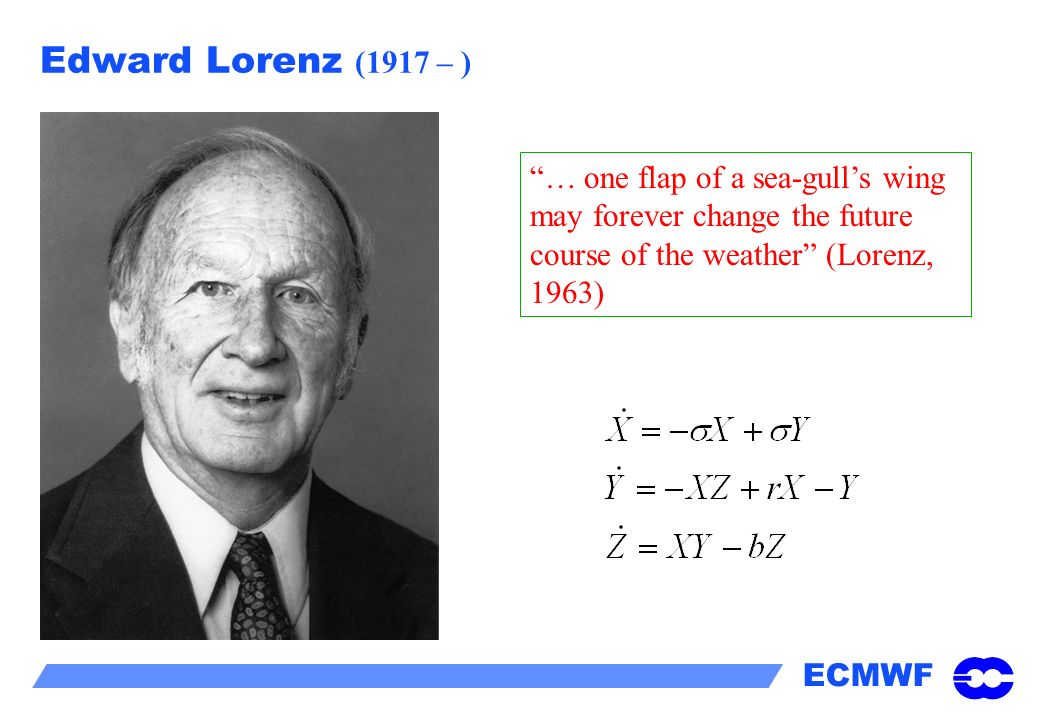 ECMWF Edward Lorenz (1917 – ) … one flap of a sea-gulls wing may forever change the future course of the weather (Lorenz, 1963)