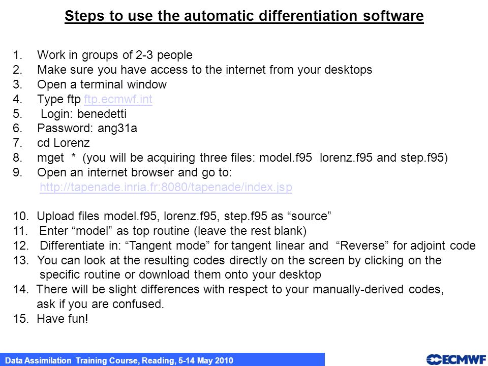Data Assimilation Training Course, Reading, 5-14 May 2010 Steps to use the automatic differentiation software 1.Work in groups of 2-3 people 2.Make sure you have access to the internet from your desktops 3.Open a terminal window 4.Type ftp ftp.ecmwf.intftp.ecmwf.int 5.