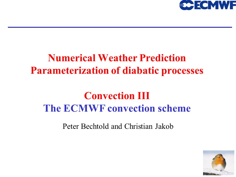 1 Numerical Weather Prediction Parameterization of diabatic processes Convection III The ECMWF convection scheme Peter Bechtold and Christian Jakob