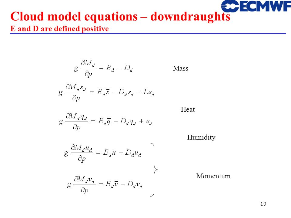 10 Cloud model equations – downdraughts E and D are defined positive Mass Heat Humidity Momentum