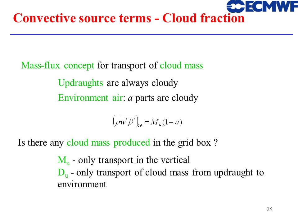 25 Convective source terms - Cloud fraction Mass-flux concept for transport of cloud mass Updraughts are always cloudy Environment air: a parts are cl