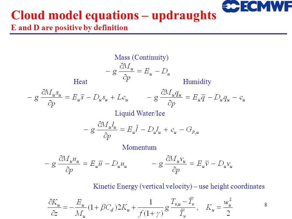 8 Cloud model equations – updraughts E and D are positive by definition Kinetic Energy (vertical velocity) – use height coordinates Momentum Liquid Wa