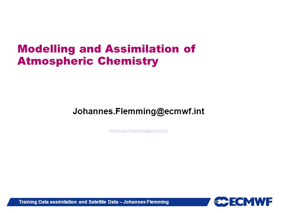 Training Data assimilation and Satellite Data – Johannes Flemming Trace gas assimilation system at ECMWF Stratospheric Ozone with linearized ozone chemistry since 1999 GEMS-project (2004-2009) / MACC-project (2009-2011) Ozone in troposphere and stratosphere CO, SO2, Formaldehyde, NOx, Aerosol and CO and CH4 Full Chemistry (CTM MOZART-3)