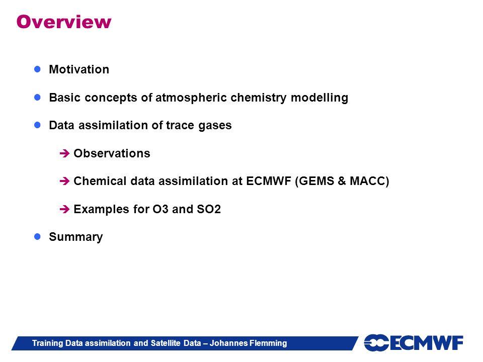 Training Data assimilation and Satellite Data – Johannes Flemming Overview Motivation Basic concepts of atmospheric chemistry modelling Data assimilat