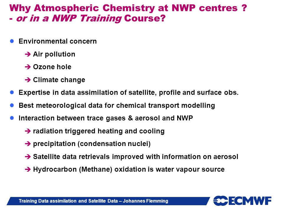 Training Data assimilation and Satellite Data – Johannes Flemming Special Characteristics of Atmospheric Chemistry data (vs NWP) assimilation Quality of NWP depends predominantly on Initial conditions whereas Atmospheric Chemistry modelling depends on initial state (lifetime) and emissions Emissions data are uncertain and difficult to measure and biased Chemical atmospheric fields have strong horizontal and vertical gradients for atmospheric composition small scale emission variability Heterogonous reactions on surface Observation Limited representativeness Sparse Poor near real time availability