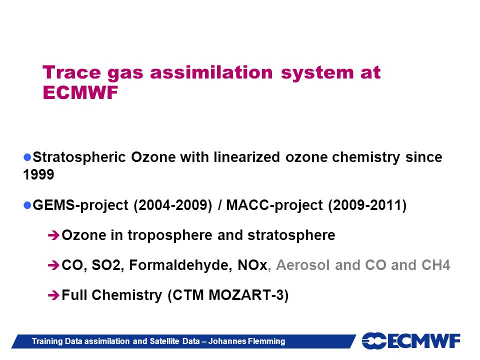 Training Data assimilation and Satellite Data – Johannes Flemming Trace gas assimilation system at ECMWF Stratospheric Ozone with linearized ozone che