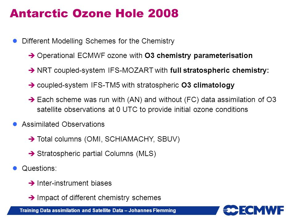 Training Data assimilation and Satellite Data – Johannes Flemming Antarctic Ozone Hole 2008 Different Modelling Schemes for the Chemistry Operational