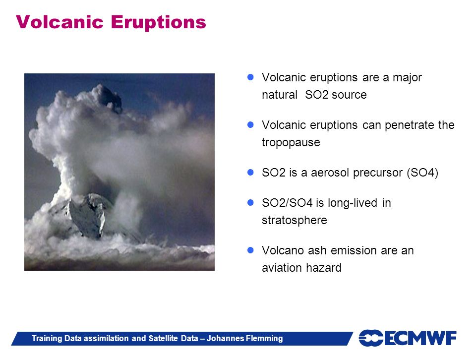 Training Data assimilation and Satellite Data – Johannes Flemming Volcanic eruptions are a major natural SO2 source Volcanic eruptions can penetrate t