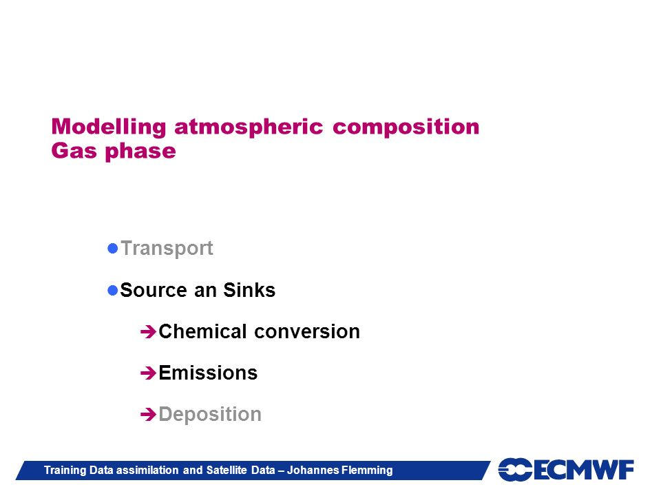Training Data assimilation and Satellite Data – Johannes Flemming Modelling atmospheric composition Gas phase Transport Source an Sinks Chemical conve