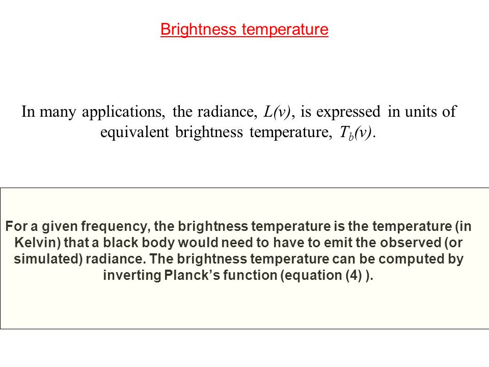 Brightness temperature In many applications, the radiance, L(ν), is expressed in units of equivalent brightness temperature, T b (ν). For a given freq
