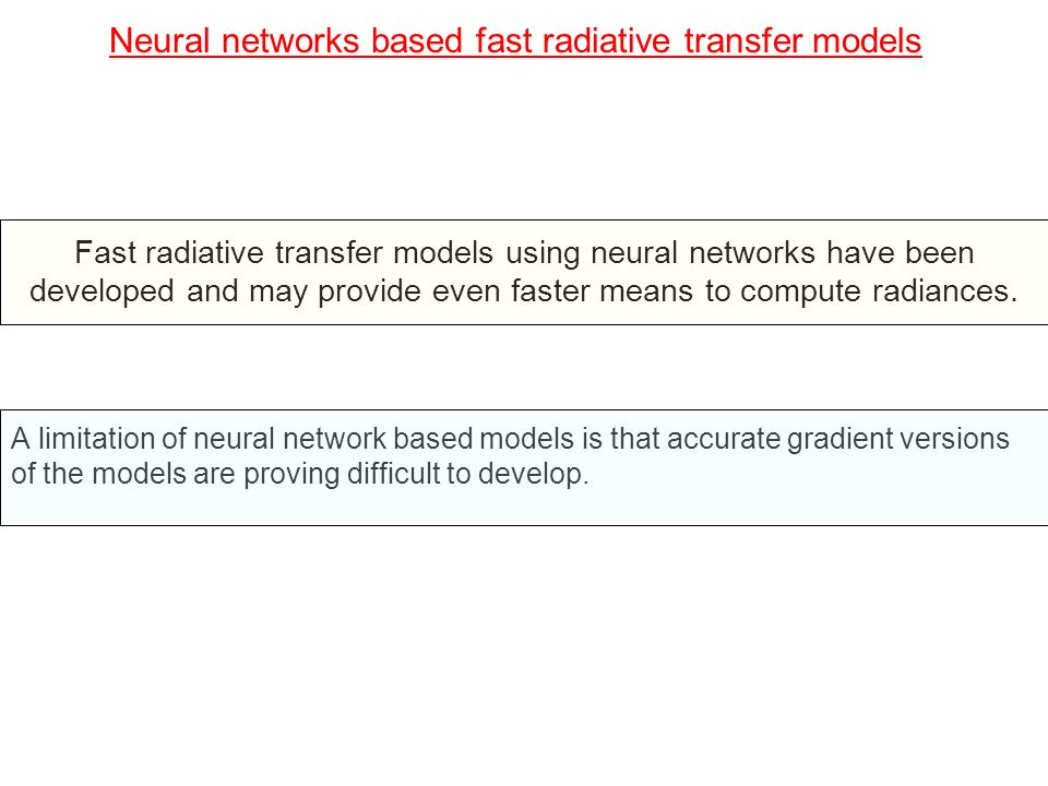 Neural networks based fast radiative transfer models Fast radiative transfer models using neural networks have been developed and may provide even fas