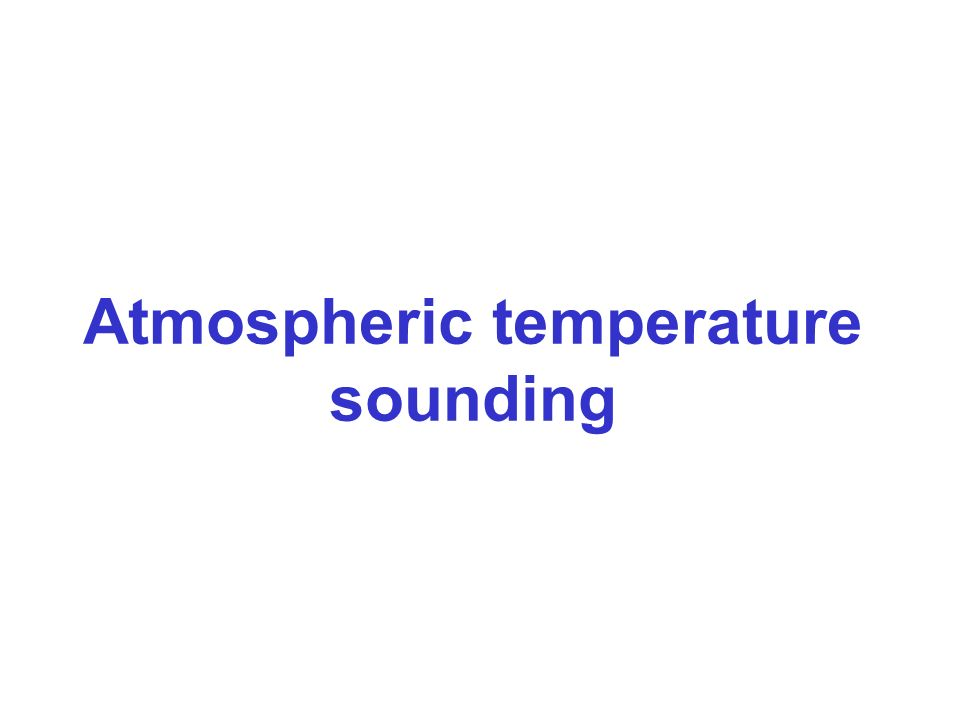 ATMOSPHERIC TEMPERATURE SOUNDING If radiation is selected in a sounding channel for which and we define a function K(z) = When the primary absorber is a well mixed gas (e.g.