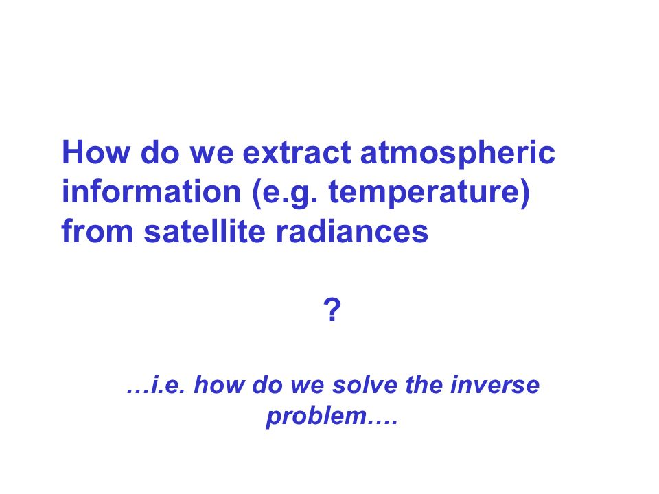 How do we extract atmospheric information (e.g. temperature) from satellite radiances ? …i.e. how do we solve the inverse problem….