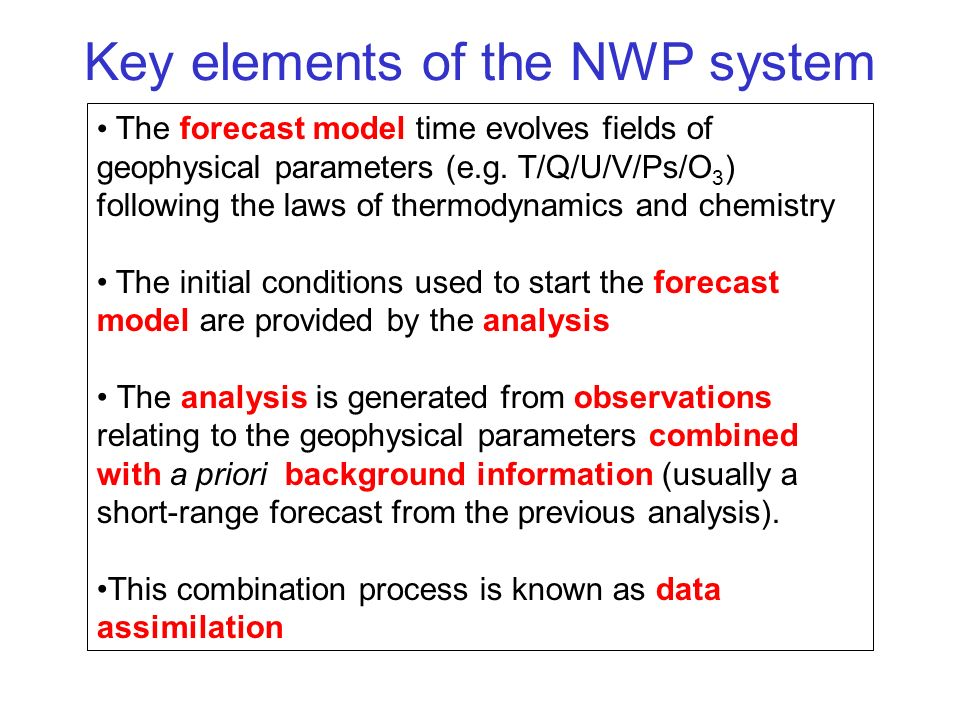 Key elements of the NWP system The forecast model time evolves fields of geophysical parameters (e.g. T/Q/U/V/Ps/O 3 ) following the laws of thermodyn