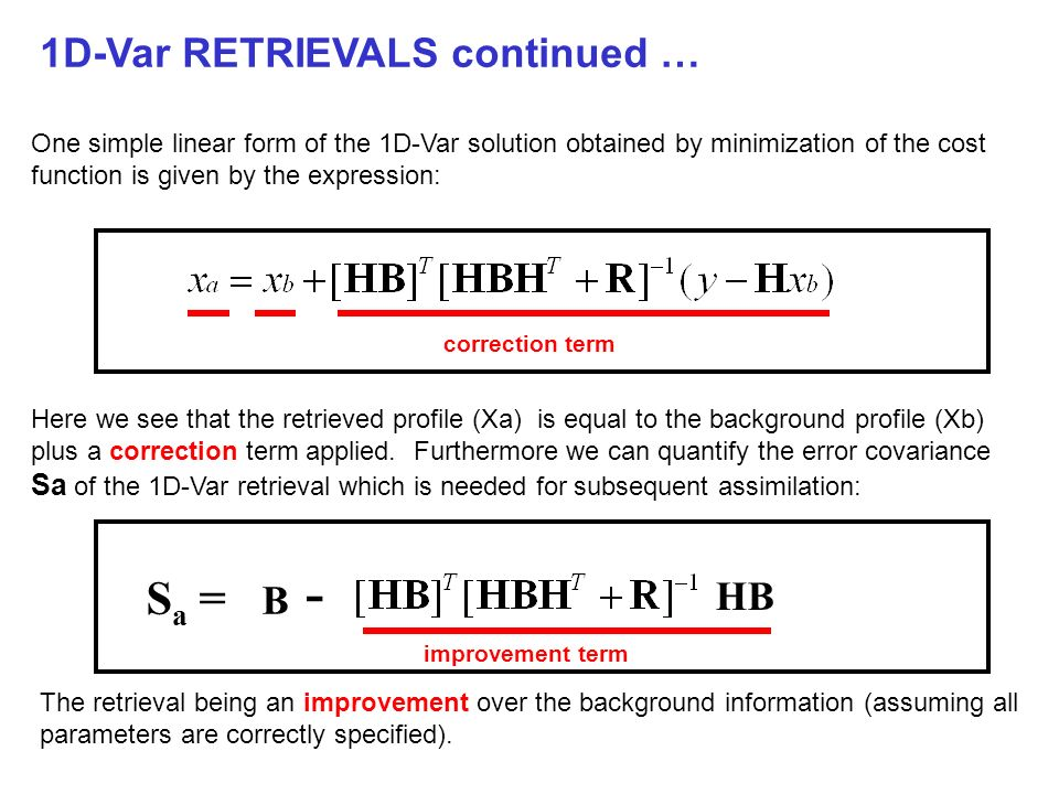 1D-Var RETRIEVALS continued … HIRS 19 channels IASI 8461 channels The magnitude of the improvement over the background clearly depends on a number of parameters, but one crucial factor is the number of channels and shape of the weighting functions implied by the radiative transfer operator H