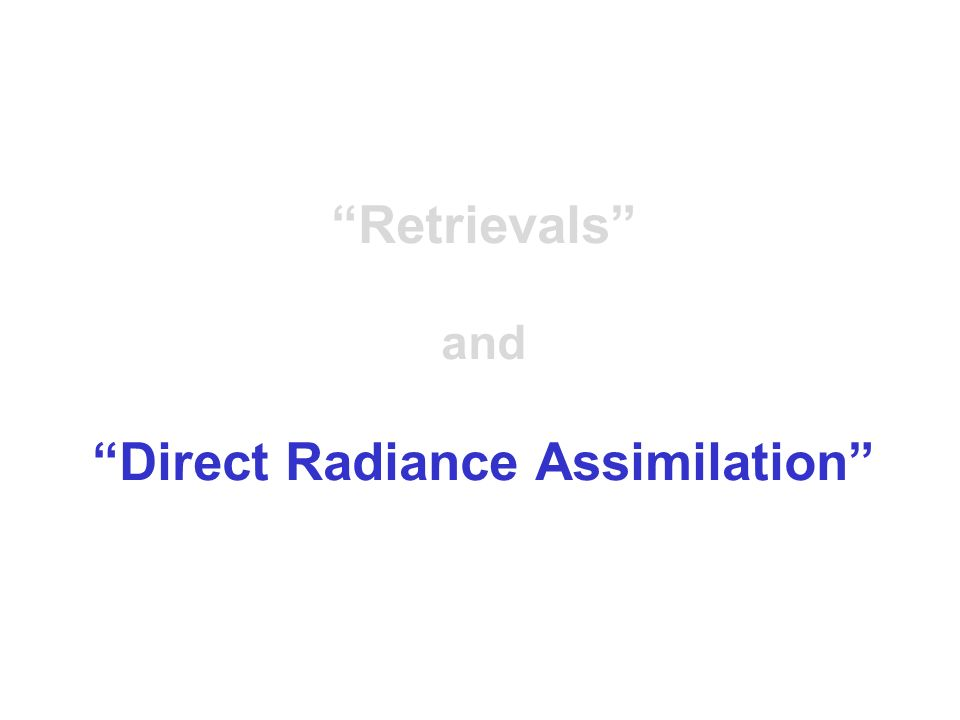 DIRECT ASSIMILATION OF RADIANCE DATA Variational analysis methods such as 3DVAR and 4DVAR allow the direct assimilation of radiance observations (without the need for and explicit retrieval step).